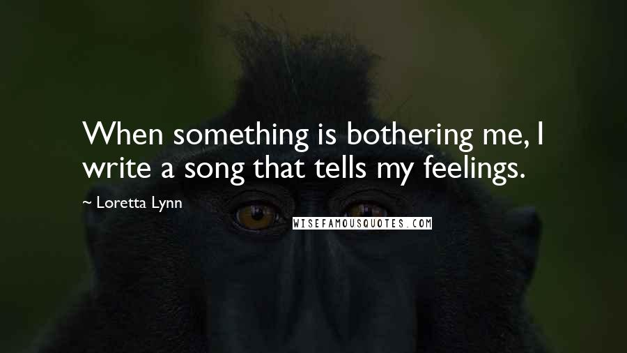 Loretta Lynn quotes: When something is bothering me, I write a song that tells my feelings.