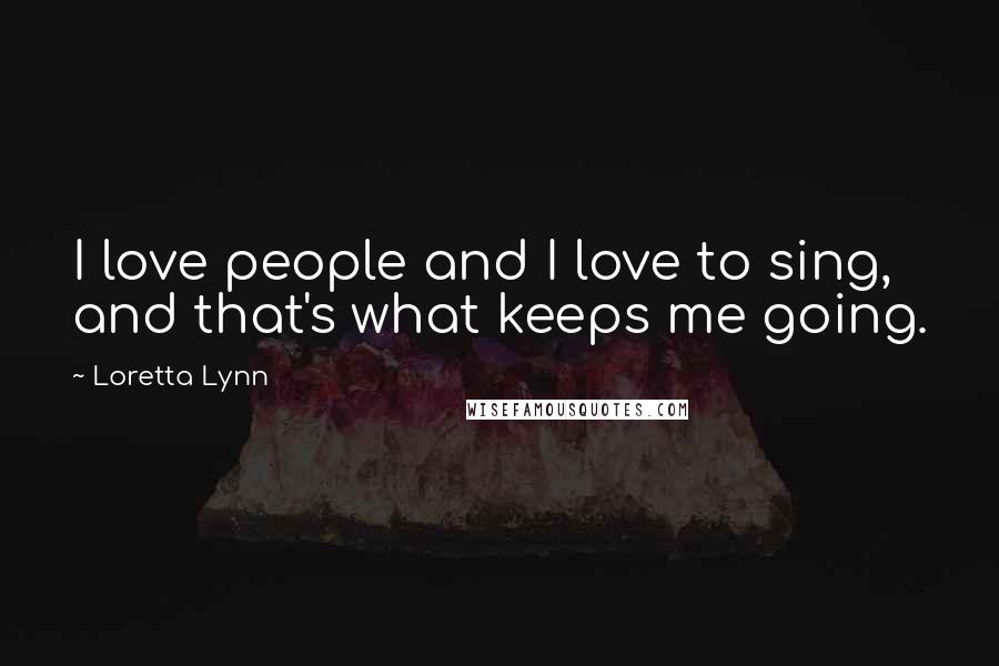 Loretta Lynn quotes: I love people and I love to sing, and that's what keeps me going.