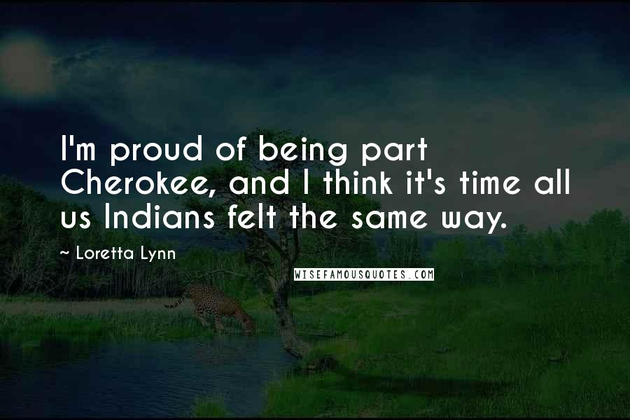Loretta Lynn quotes: I'm proud of being part Cherokee, and I think it's time all us Indians felt the same way.