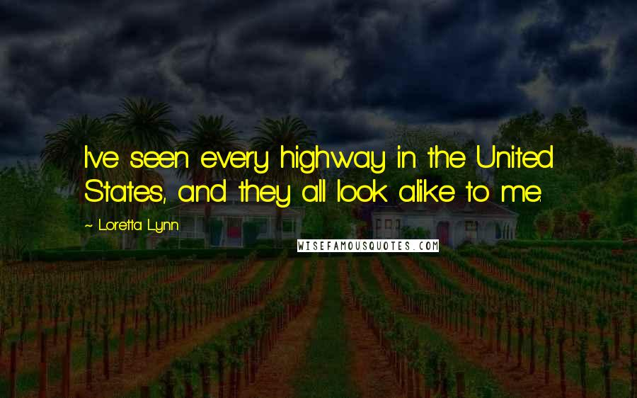 Loretta Lynn quotes: I've seen every highway in the United States, and they all look alike to me.