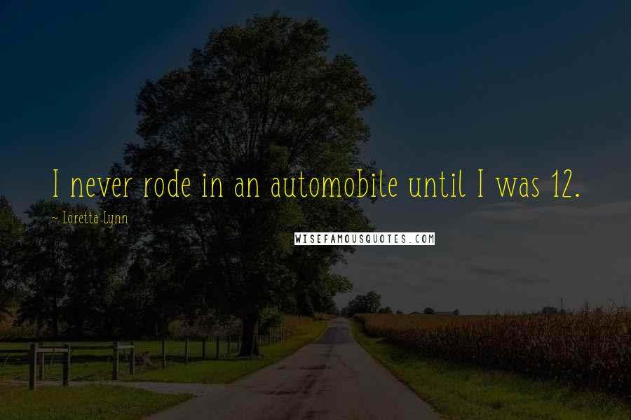 Loretta Lynn quotes: I never rode in an automobile until I was 12.