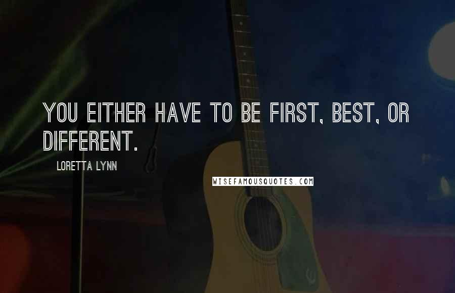 Loretta Lynn quotes: You either have to be first, best, or different.