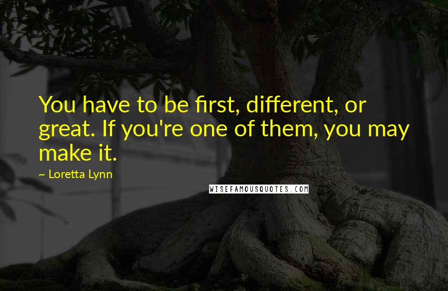 Loretta Lynn quotes: You have to be first, different, or great. If you're one of them, you may make it.