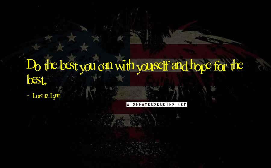 Loretta Lynn quotes: Do the best you can with yourself and hope for the best.