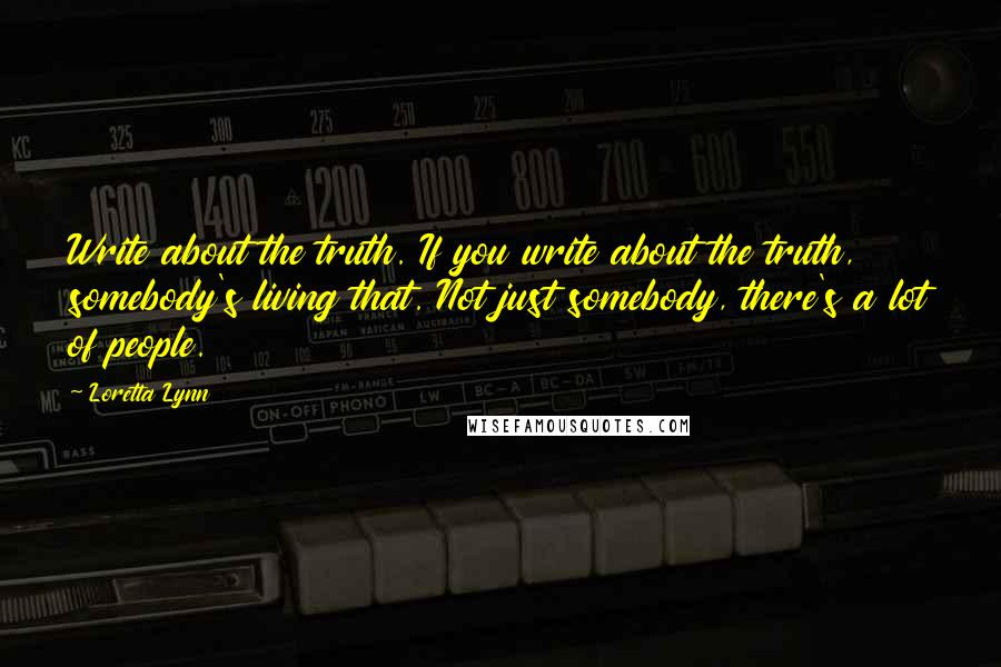 Loretta Lynn quotes: Write about the truth. If you write about the truth, somebody's living that. Not just somebody, there's a lot of people.
