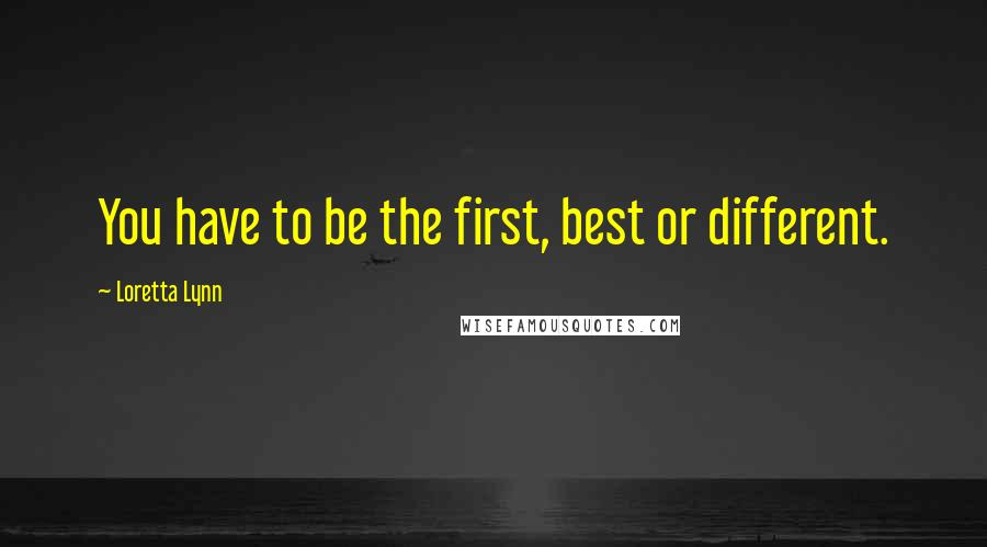 Loretta Lynn quotes: You have to be the first, best or different.