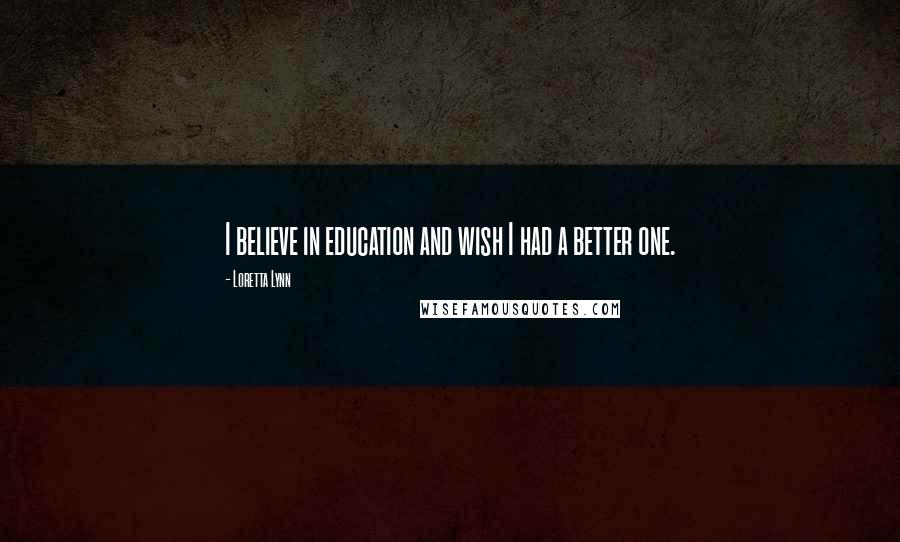 Loretta Lynn quotes: I believe in education and wish I had a better one.