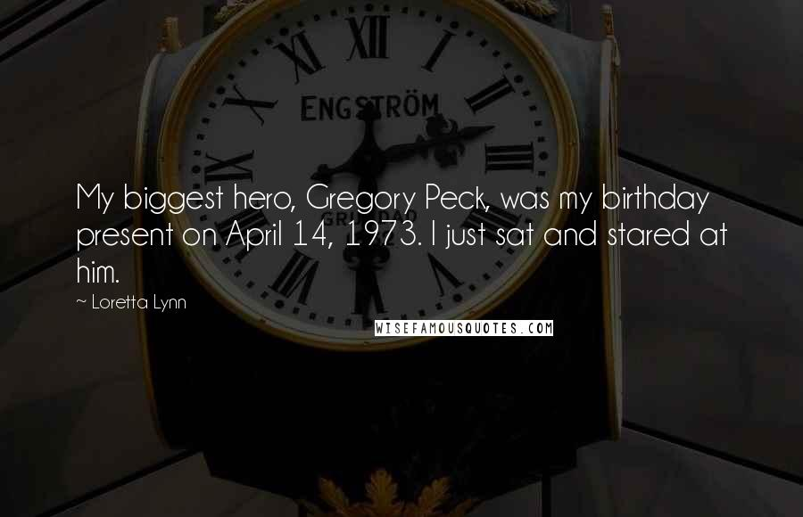 Loretta Lynn quotes: My biggest hero, Gregory Peck, was my birthday present on April 14, 1973. I just sat and stared at him.