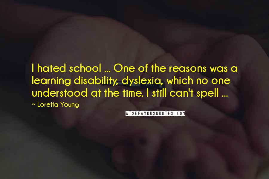 Loretta Young quotes: I hated school ... One of the reasons was a learning disability, dyslexia, which no one understood at the time. I still can't spell ...