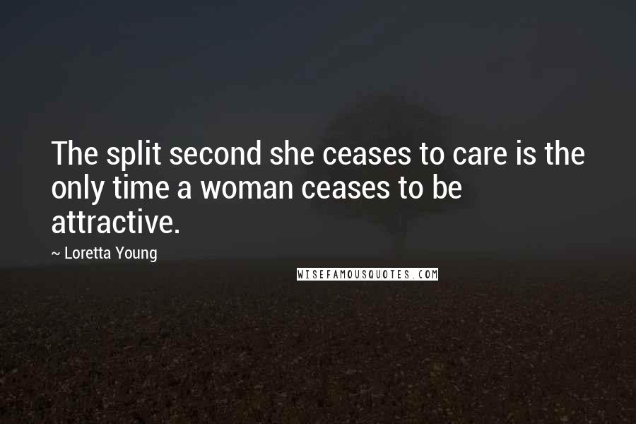 Loretta Young quotes: The split second she ceases to care is the only time a woman ceases to be attractive.