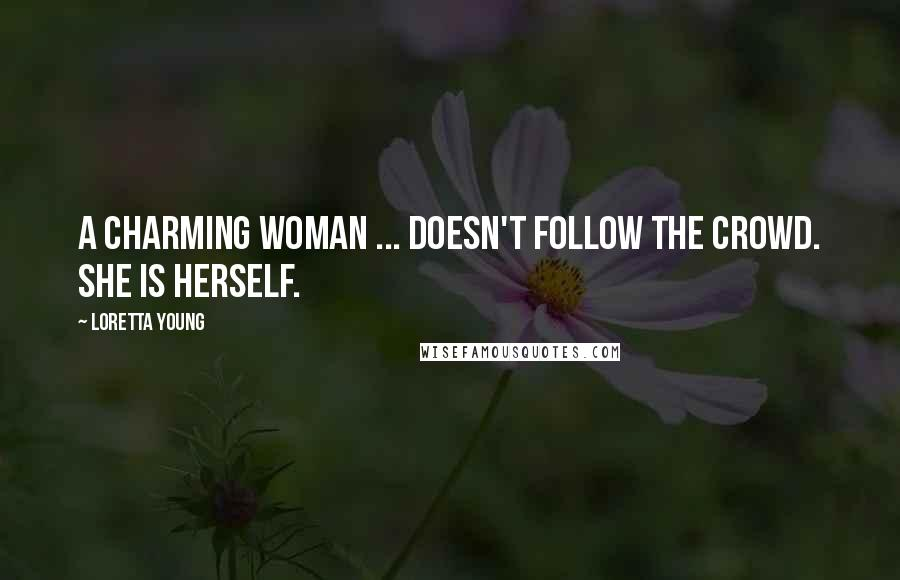 Loretta Young quotes: A charming woman ... doesn't follow the crowd. She is herself.