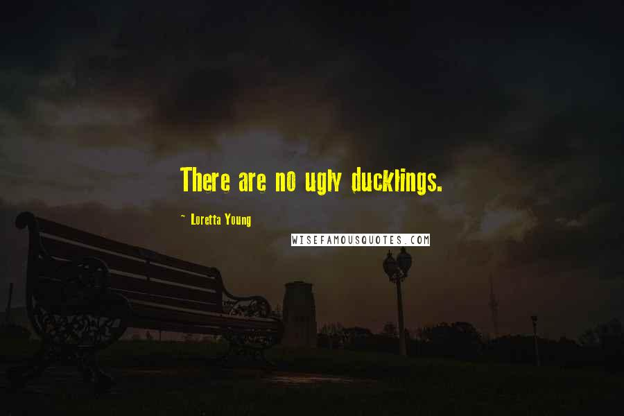 Loretta Young quotes: There are no ugly ducklings.