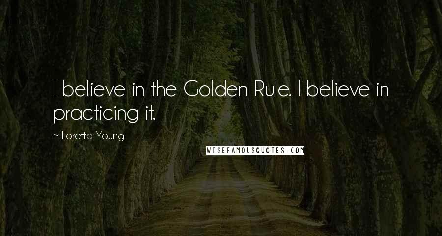 Loretta Young quotes: I believe in the Golden Rule. I believe in practicing it.