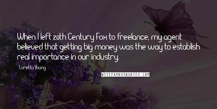 Loretta Young quotes: When I left 20th Century-Fox to freelance, my agent believed that getting big money was the way to establish real importance in our industry.