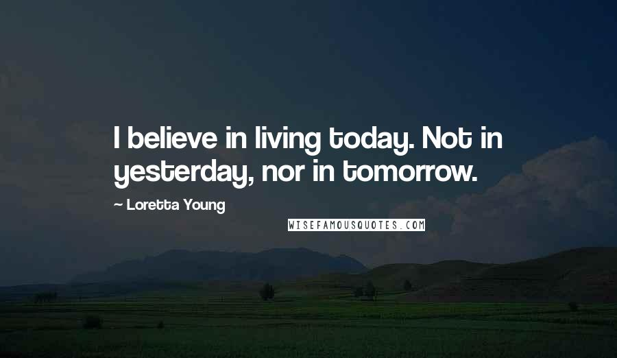 Loretta Young quotes: I believe in living today. Not in yesterday, nor in tomorrow.