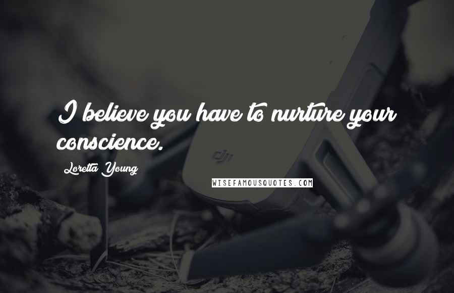 Loretta Young quotes: I believe you have to nurture your conscience.