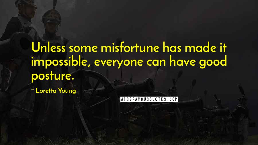 Loretta Young quotes: Unless some misfortune has made it impossible, everyone can have good posture.