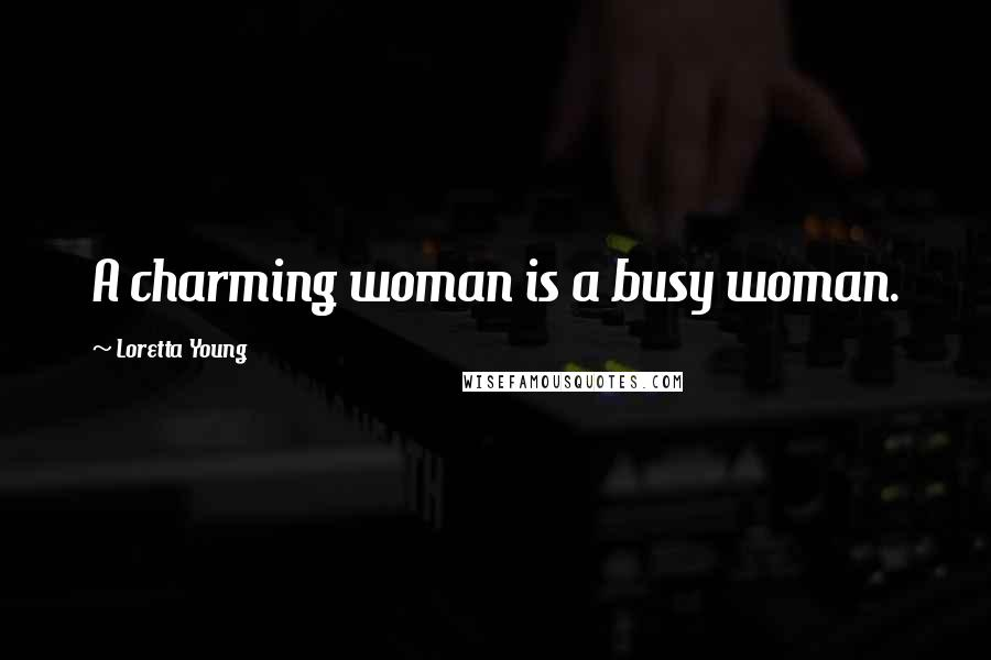 Loretta Young quotes: A charming woman is a busy woman.