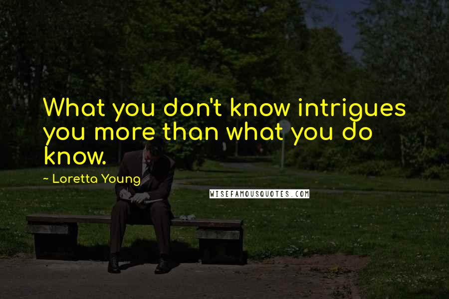 Loretta Young quotes: What you don't know intrigues you more than what you do know.
