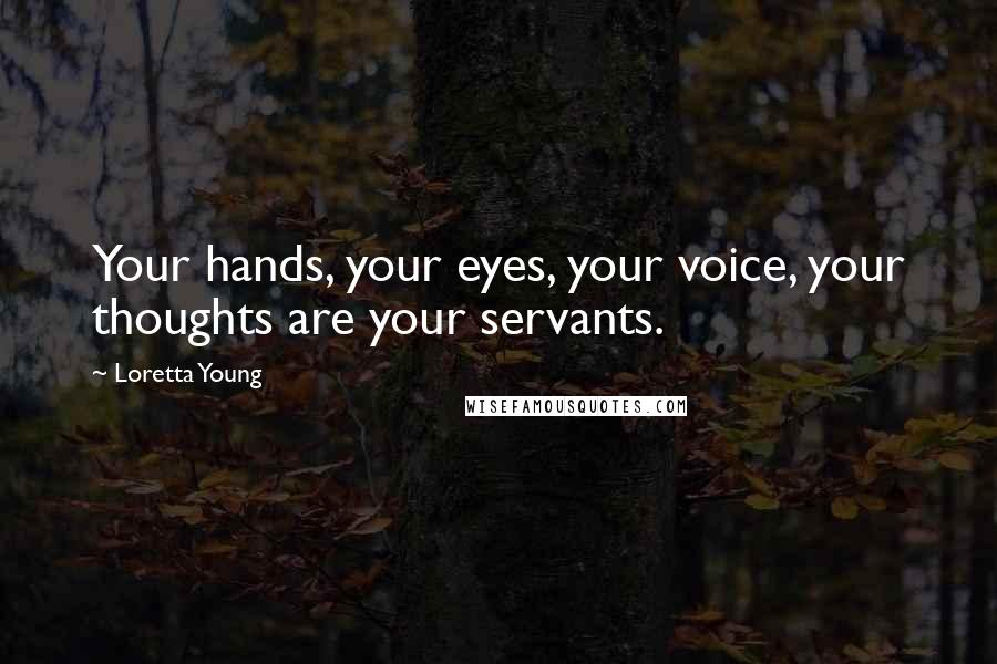 Loretta Young quotes: Your hands, your eyes, your voice, your thoughts are your servants.
