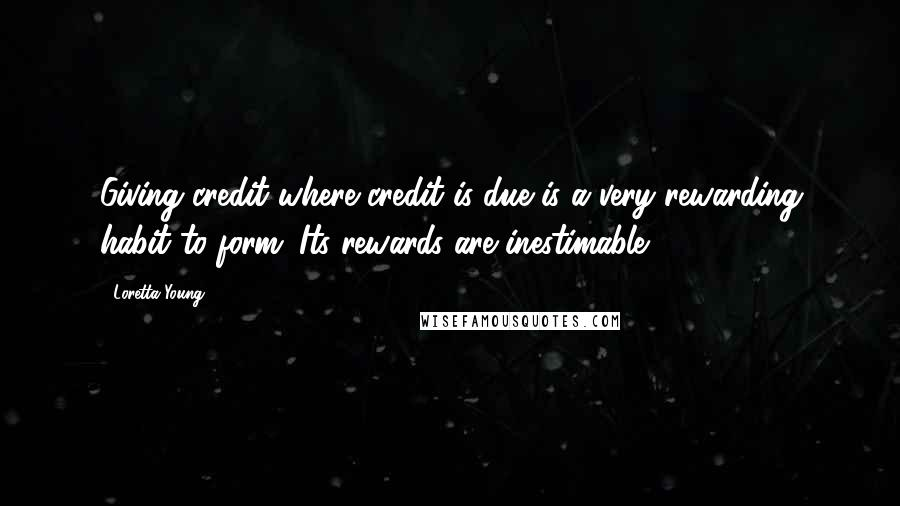 Loretta Young quotes: Giving credit where credit is due is a very rewarding habit to form. Its rewards are inestimable.