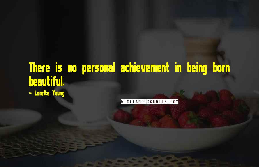 Loretta Young quotes: There is no personal achievement in being born beautiful.