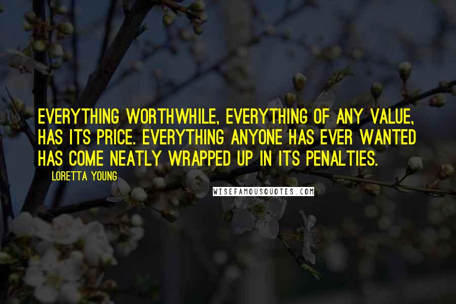 Loretta Young quotes: Everything worthwhile, everything of any value, has its price. Everything anyone has ever wanted has come neatly wrapped up in its penalties.