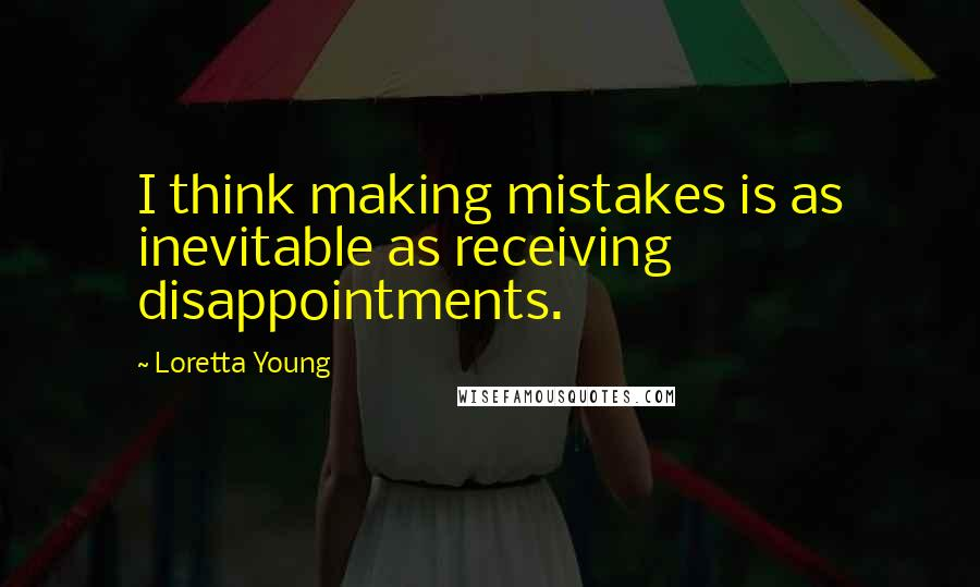 Loretta Young quotes: I think making mistakes is as inevitable as receiving disappointments.
