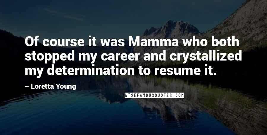 Loretta Young quotes: Of course it was Mamma who both stopped my career and crystallized my determination to resume it.