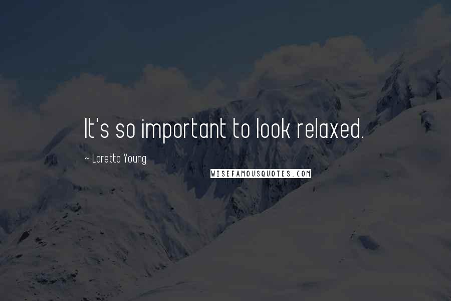 Loretta Young quotes: It's so important to look relaxed.