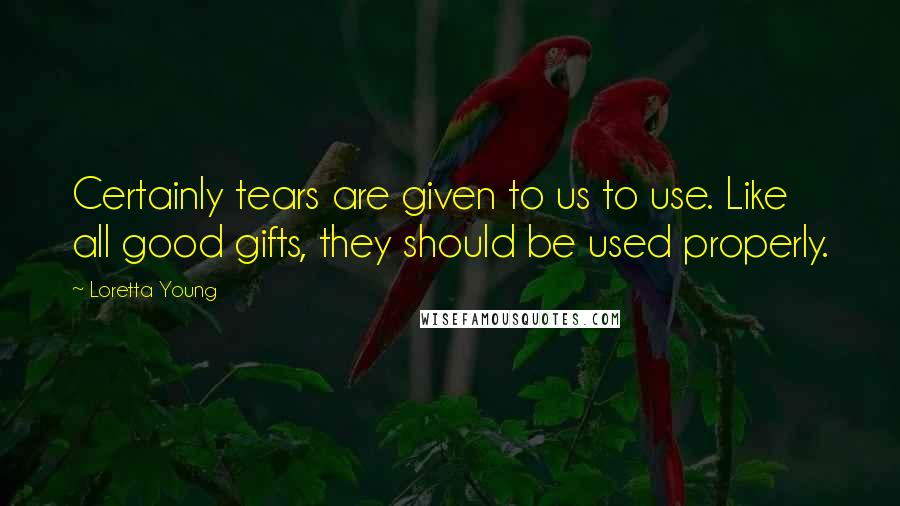 Loretta Young quotes: Certainly tears are given to us to use. Like all good gifts, they should be used properly.