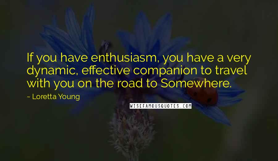 Loretta Young quotes: If you have enthusiasm, you have a very dynamic, effective companion to travel with you on the road to Somewhere.