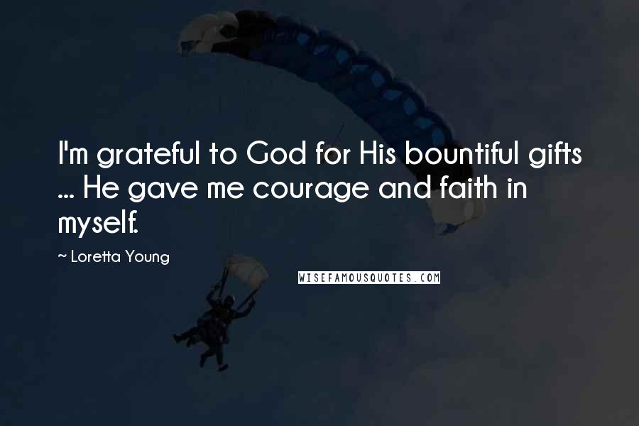 Loretta Young quotes: I'm grateful to God for His bountiful gifts ... He gave me courage and faith in myself.