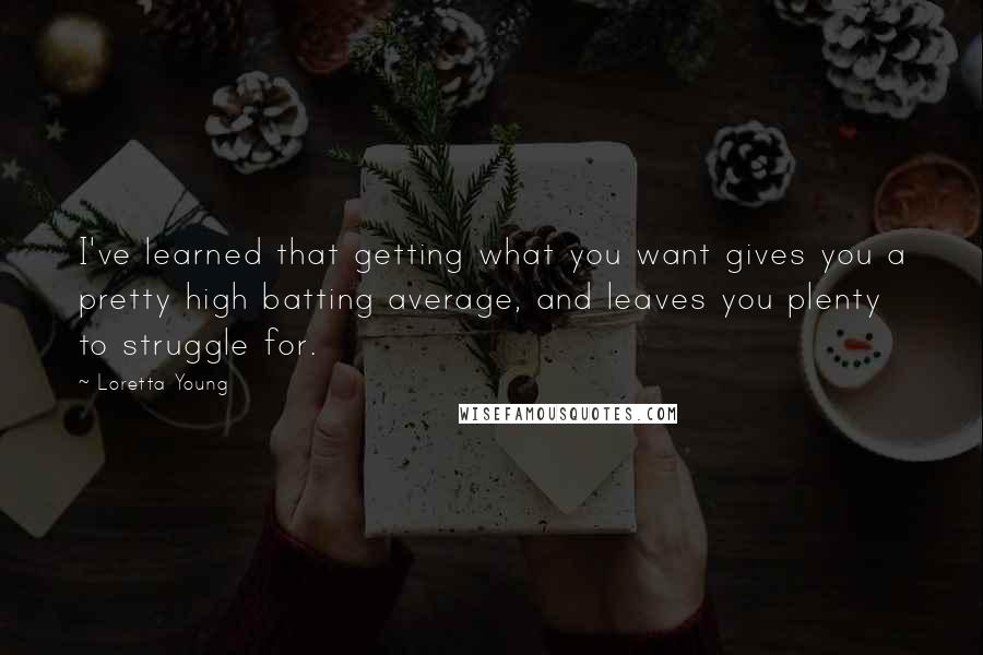 Loretta Young quotes: I've learned that getting what you want gives you a pretty high batting average, and leaves you plenty to struggle for.