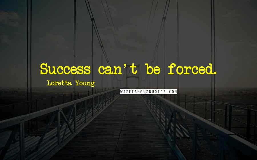Loretta Young quotes: Success can't be forced.