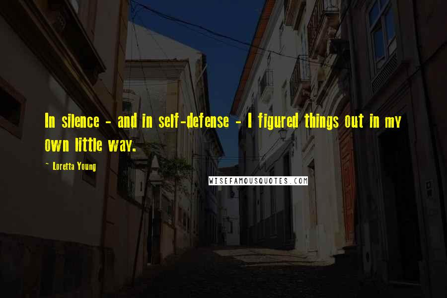 Loretta Young quotes: In silence - and in self-defense - I figured things out in my own little way.