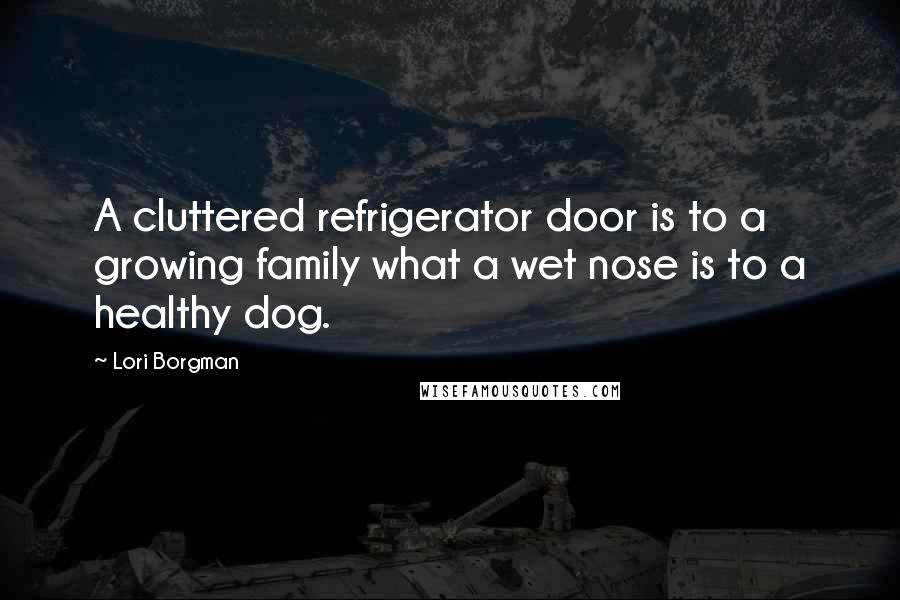 Lori Borgman quotes: A cluttered refrigerator door is to a growing family what a wet nose is to a healthy dog.