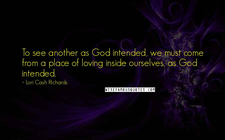 Lori Cash Richards quotes: To see another as God intended, we must come from a place of loving inside ourselves, as God intended.