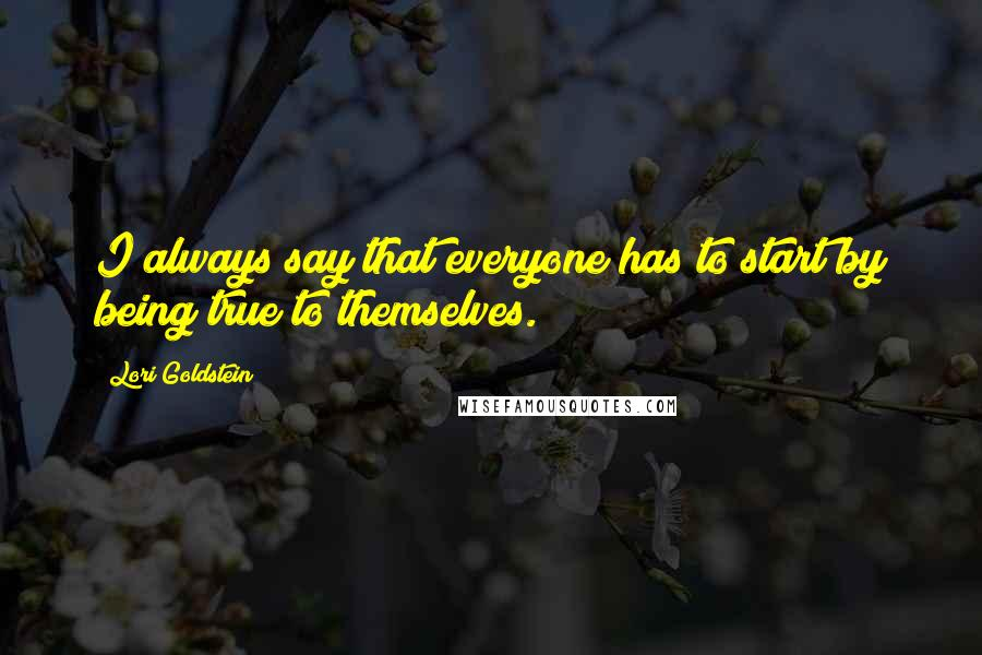 Lori Goldstein quotes: I always say that everyone has to start by being true to themselves.