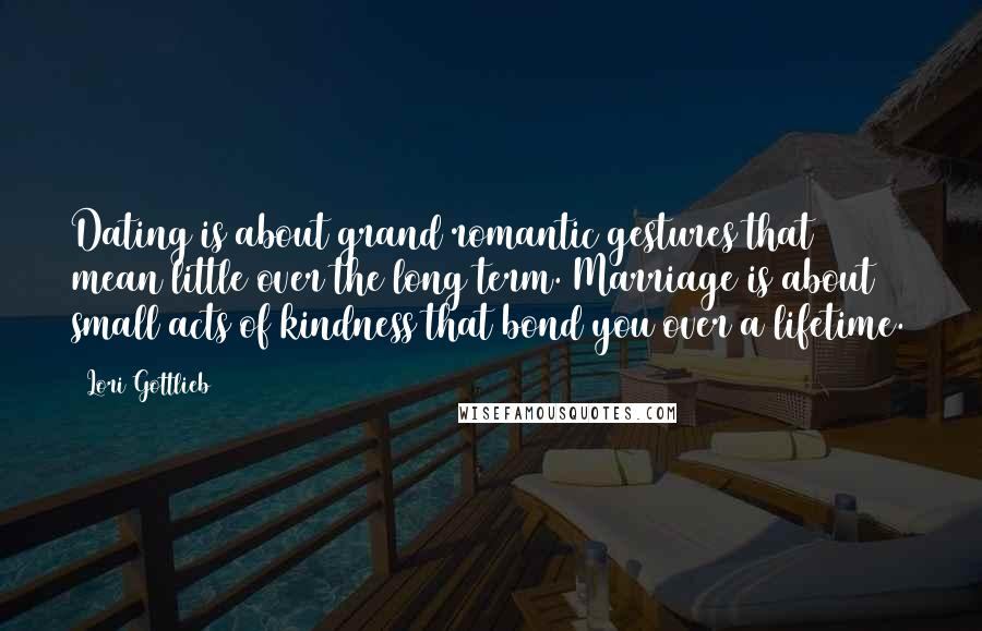 Lori Gottlieb quotes: Dating is about grand romantic gestures that mean little over the long term. Marriage is about small acts of kindness that bond you over a lifetime.
