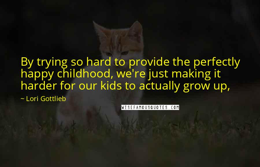 Lori Gottlieb quotes: By trying so hard to provide the perfectly happy childhood, we're just making it harder for our kids to actually grow up,