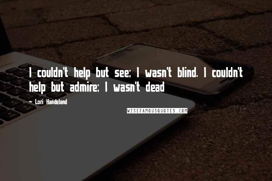 Lori Handeland quotes: I couldn't help but see; I wasn't blind. I couldn't help but admire; I wasn't dead