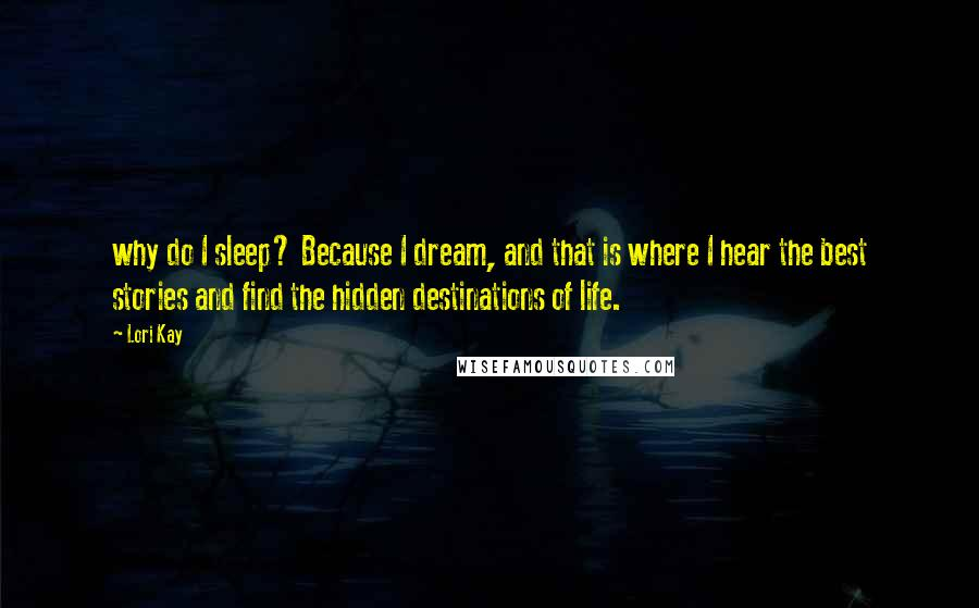 Lori Kay quotes: why do I sleep? Because I dream, and that is where I hear the best stories and find the hidden destinations of life.