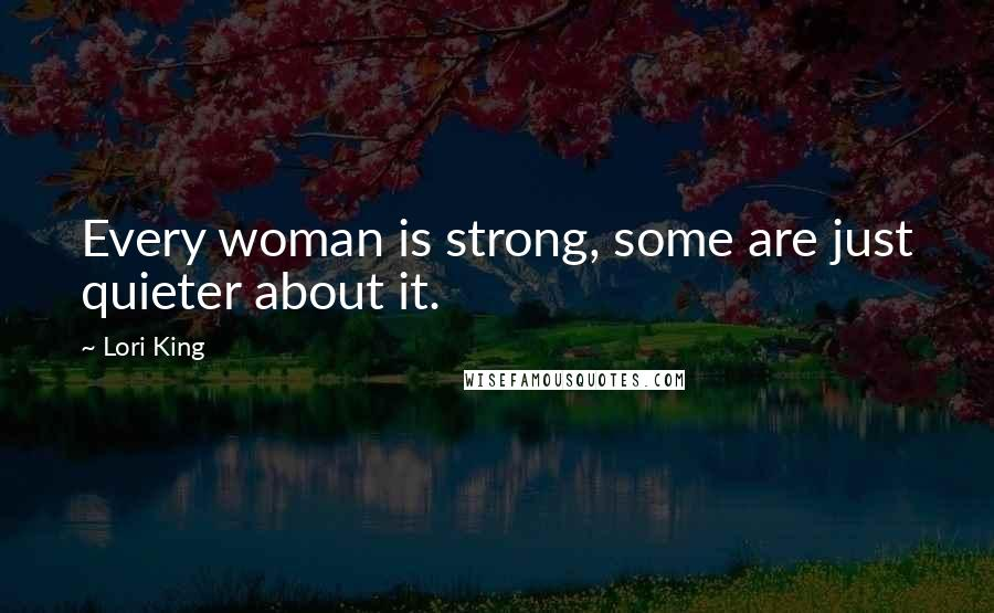 Lori King quotes: Every woman is strong, some are just quieter about it.