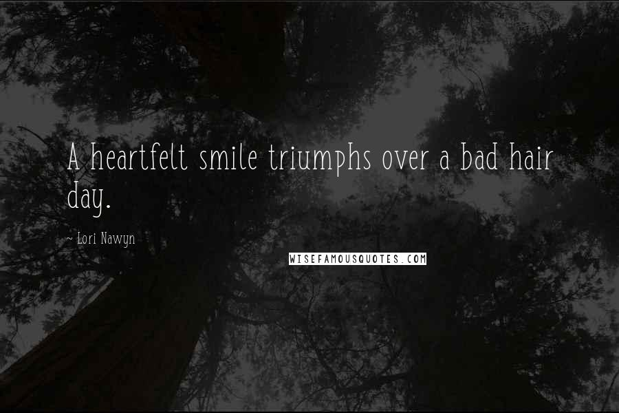Lori Nawyn quotes: A heartfelt smile triumphs over a bad hair day.