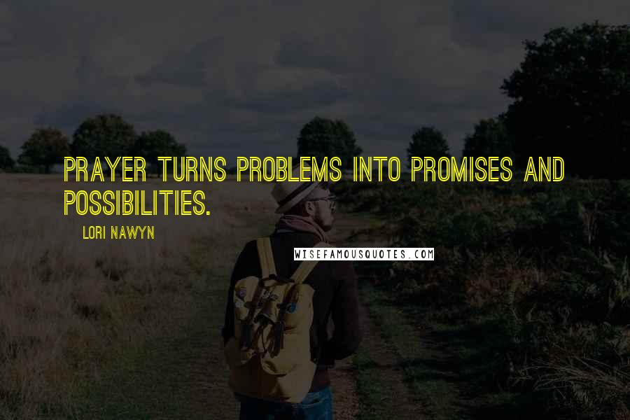 Lori Nawyn quotes: Prayer turns problems into promises and possibilities.