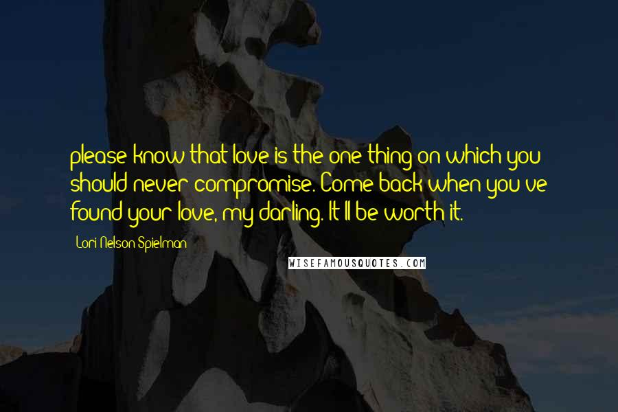Lori Nelson Spielman quotes: please know that love is the one thing on which you should never compromise. Come back when you've found your love, my darling. It'll be worth it.