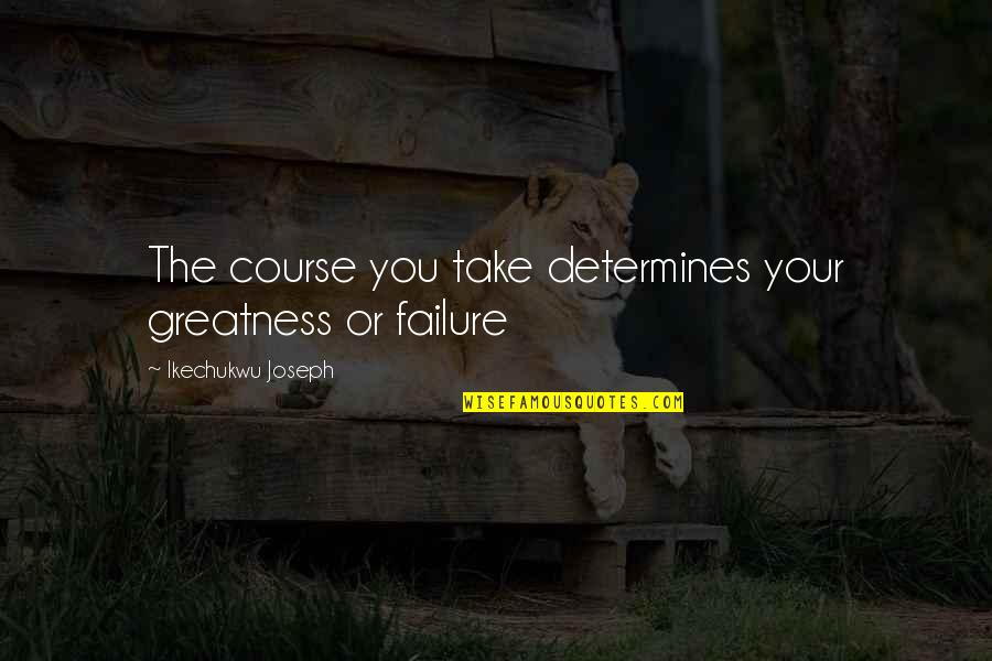Lori Schiller Quotes By Ikechukwu Joseph: The course you take determines your greatness or