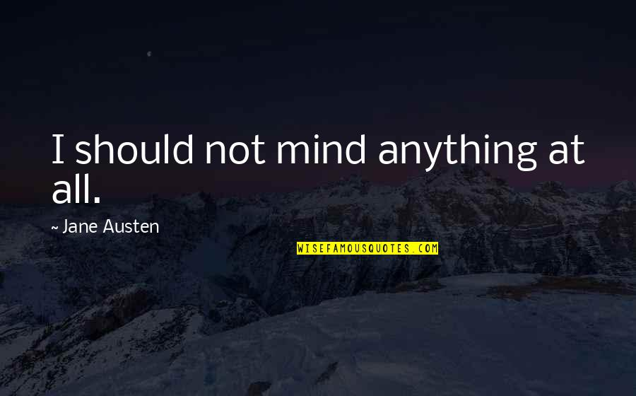 Lori Schiller Quotes By Jane Austen: I should not mind anything at all.