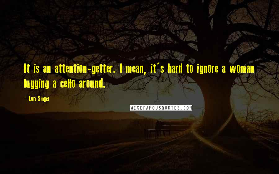 Lori Singer quotes: It is an attention-getter. I mean, it's hard to ignore a woman lugging a cello around.